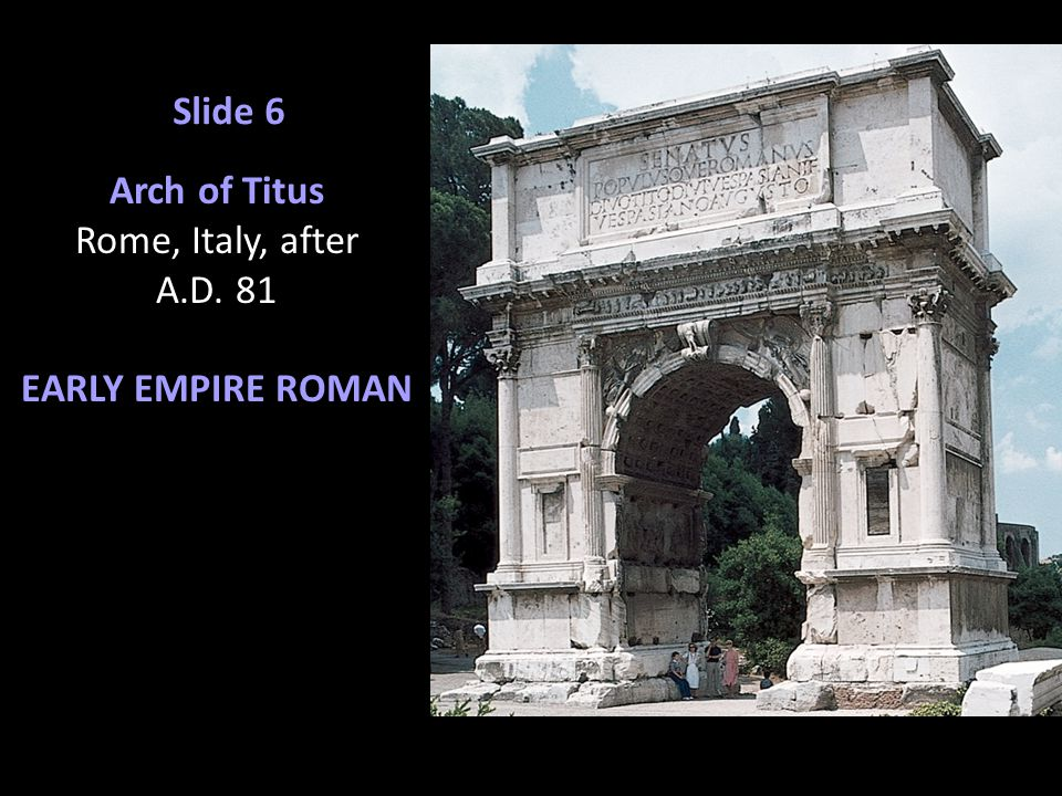 Slide 6 Arch of Titus Rome, Italy, after A.D. 81 EARLY EMPIRE ROMAN