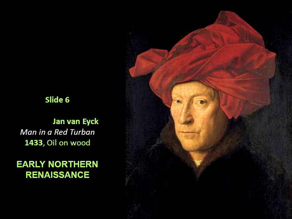 Slide 6 Jan van Eyck Man in a Red Turban 1433, Oil on wood EARLY NORTHERN RENAISSANCE