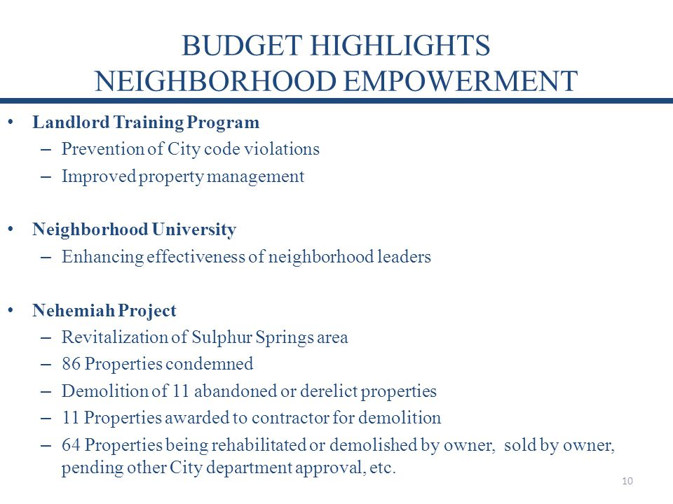 BUDGET HIGHLIGHTS NEIGHBORHOOD EMPOWERMENT Landlord Training Program – Prevention of City code violations – Improved property management Neighborhood University – Enhancing effectiveness of neighborhood leaders Nehemiah Project – Revitalization of Sulphur Springs area – 86 Properties condemned – Demolition of 11 abandoned or derelict properties – 11 Properties awarded to contractor for demolition – 64 Properties being rehabilitated or demolished by owner, sold by owner, pending other City department approval, etc.