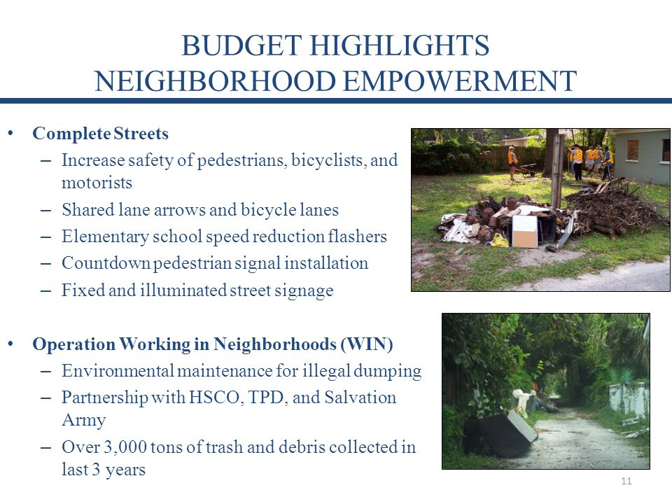 BUDGET HIGHLIGHTS NEIGHBORHOOD EMPOWERMENT Complete Streets – Increase safety of pedestrians, bicyclists, and motorists – Shared lane arrows and bicycle lanes – Elementary school speed reduction flashers – Countdown pedestrian signal installation – Fixed and illuminated street signage Operation Working in Neighborhoods (WIN) – Environmental maintenance for illegal dumping – Partnership with HSCO, TPD, and Salvation Army – Over 3,000 tons of trash and debris collected in last 3 years 11