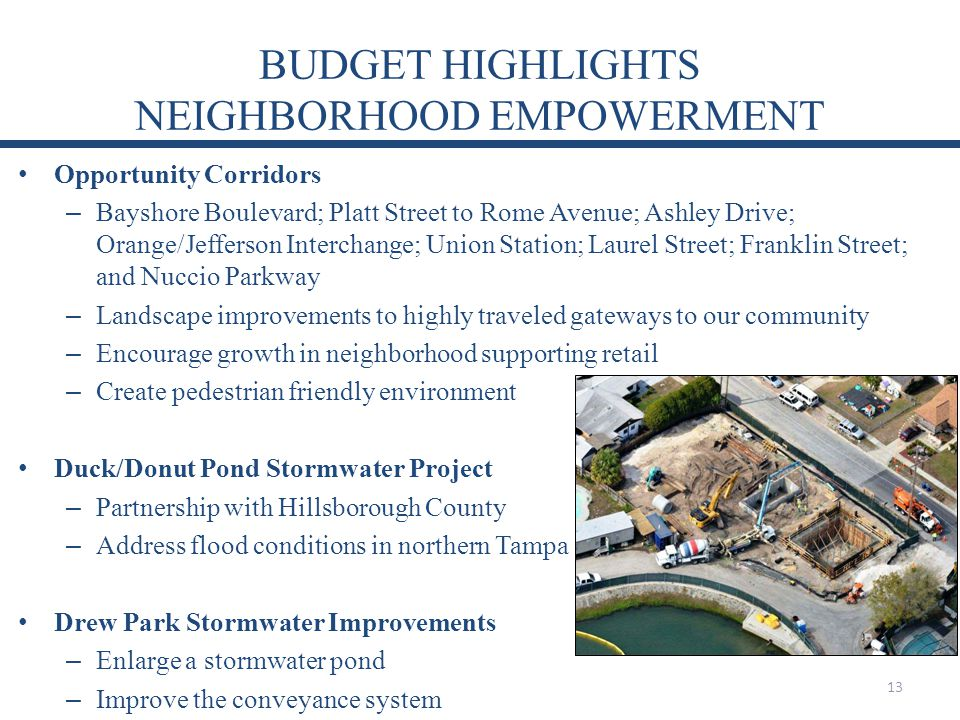 BUDGET HIGHLIGHTS NEIGHBORHOOD EMPOWERMENT Opportunity Corridors – Bayshore Boulevard; Platt Street to Rome Avenue; Ashley Drive; Orange/Jefferson Interchange; Union Station; Laurel Street; Franklin Street; and Nuccio Parkway – Landscape improvements to highly traveled gateways to our community – Encourage growth in neighborhood supporting retail – Create pedestrian friendly environment Duck/Donut Pond Stormwater Project – Partnership with Hillsborough County – Address flood conditions in northern Tampa Drew Park Stormwater Improvements – Enlarge a stormwater pond – Improve the conveyance system 13