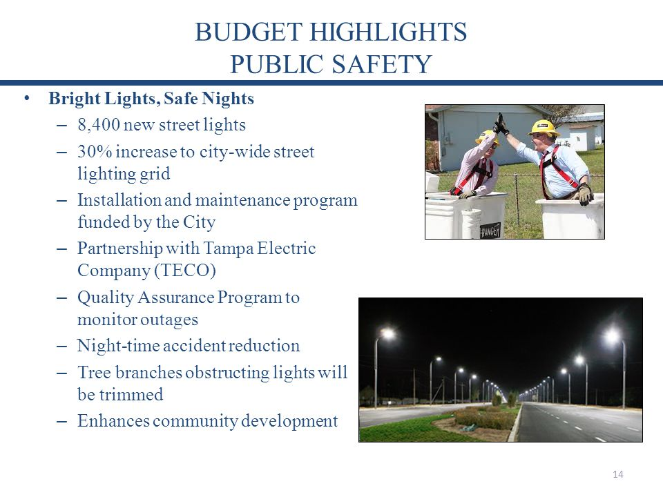 BUDGET HIGHLIGHTS PUBLIC SAFETY Bright Lights, Safe Nights – 8,400 new street lights – 30% increase to city-wide street lighting grid – Installation and maintenance program funded by the City – Partnership with Tampa Electric Company (TECO) – Quality Assurance Program to monitor outages – Night-time accident reduction – Tree branches obstructing lights will be trimmed – Enhances community development 14