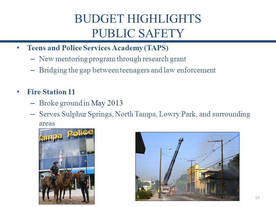 BUDGET HIGHLIGHTS PUBLIC SAFETY Teens and Police Services Academy (TAPS) – New mentoring program through research grant – Bridging the gap between teenagers and law enforcement Fire Station 11 – Broke ground in May 2013 – Serves Sulphur Springs, North Tampa, Lowry Park, and surrounding areas 16