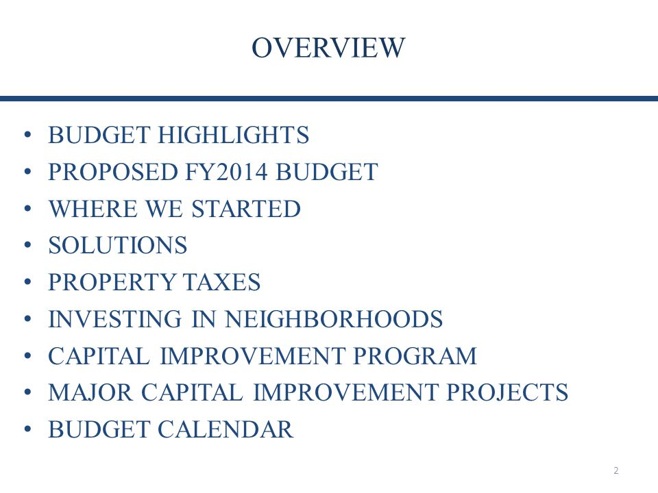OVERVIEW 2 BUDGET HIGHLIGHTS PROPOSED FY2014 BUDGET WHERE WE STARTED SOLUTIONS PROPERTY TAXES INVESTING IN NEIGHBORHOODS CAPITAL IMPROVEMENT PROGRAM MAJOR CAPITAL IMPROVEMENT PROJECTS BUDGET CALENDAR