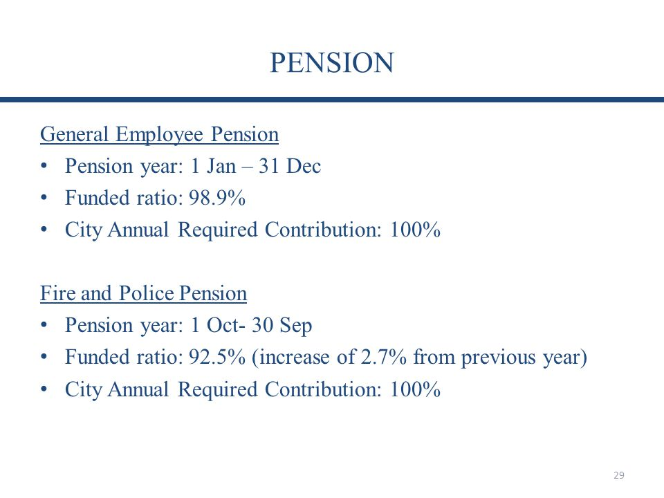 PENSION General Employee Pension Pension year: 1 Jan – 31 Dec Funded ratio: 98.9% City Annual Required Contribution: 100% Fire and Police Pension Pension year: 1 Oct- 30 Sep Funded ratio: 92.5% (increase of 2.7% from previous year) City Annual Required Contribution: 100% 29