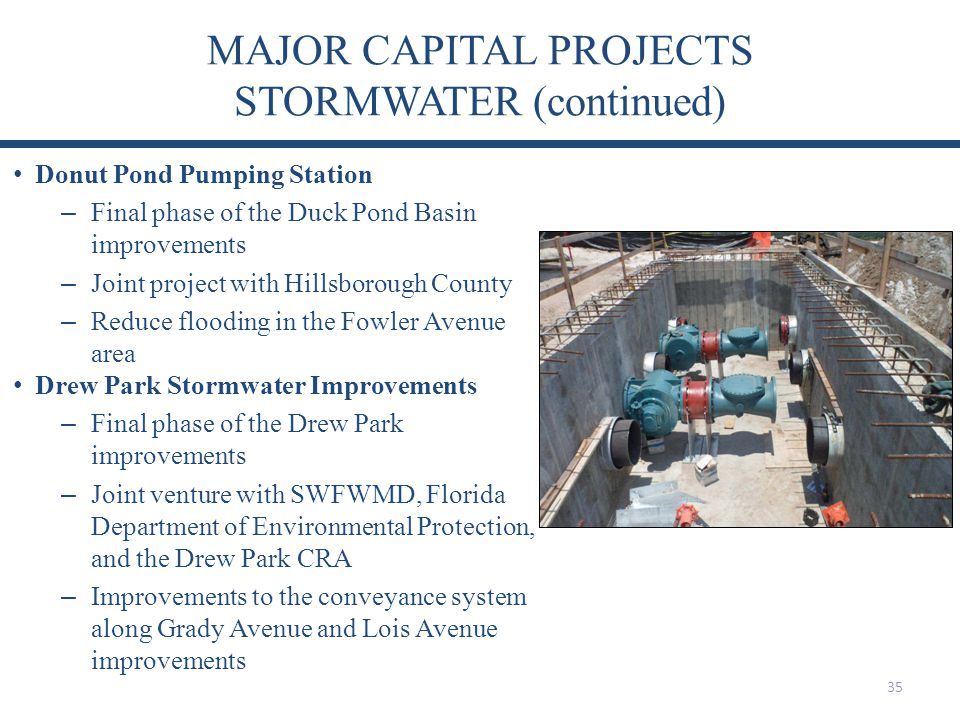 MAJOR CAPITAL PROJECTS STORMWATER (continued) 35 Donut Pond Pumping Station – Final phase of the Duck Pond Basin improvements – Joint project with Hillsborough County – Reduce flooding in the Fowler Avenue area Drew Park Stormwater Improvements – Final phase of the Drew Park improvements – Joint venture with SWFWMD, Florida Department of Environmental Protection, and the Drew Park CRA – Improvements to the conveyance system along Grady Avenue and Lois Avenue improvements