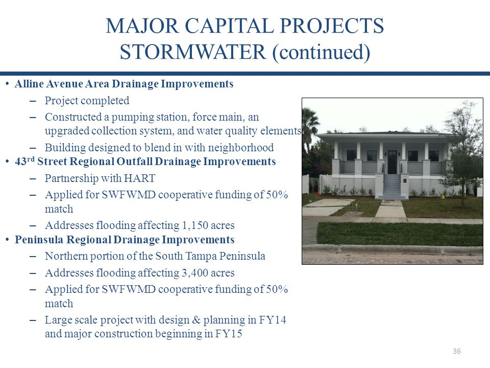 MAJOR CAPITAL PROJECTS STORMWATER (continued) 36 Alline Avenue Area Drainage Improvements – Project completed – Constructed a pumping station, force main, an upgraded collection system, and water quality elements – Building designed to blend in with neighborhood 43 rd Street Regional Outfall Drainage Improvements – Partnership with HART – Applied for SWFWMD cooperative funding of 50% match – Addresses flooding affecting 1,150 acres Peninsula Regional Drainage Improvements – Northern portion of the South Tampa Peninsula – Addresses flooding affecting 3,400 acres – Applied for SWFWMD cooperative funding of 50% match – Large scale project with design & planning in FY14 and major construction beginning in FY15