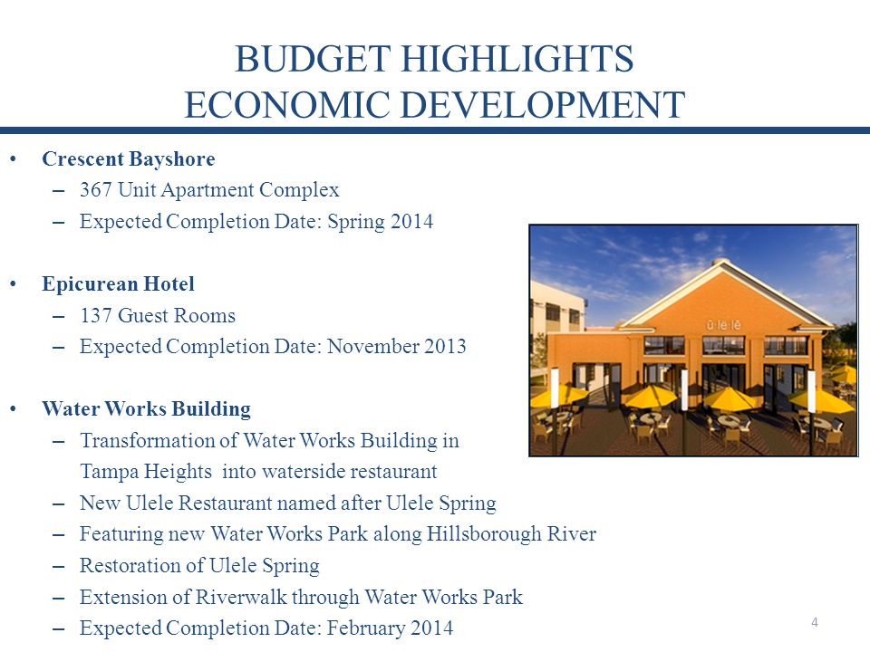BUDGET HIGHLIGHTS ECONOMIC DEVELOPMENT Crescent Bayshore – 367 Unit Apartment Complex – Expected Completion Date: Spring 2014 Epicurean Hotel – 137 Guest Rooms – Expected Completion Date: November 2013 Water Works Building – Transformation of Water Works Building in Tampa Heights into waterside restaurant – New Ulele Restaurant named after Ulele Spring – Featuring new Water Works Park along Hillsborough River – Restoration of Ulele Spring – Extension of Riverwalk through Water Works Park – Expected Completion Date: February 2014 4