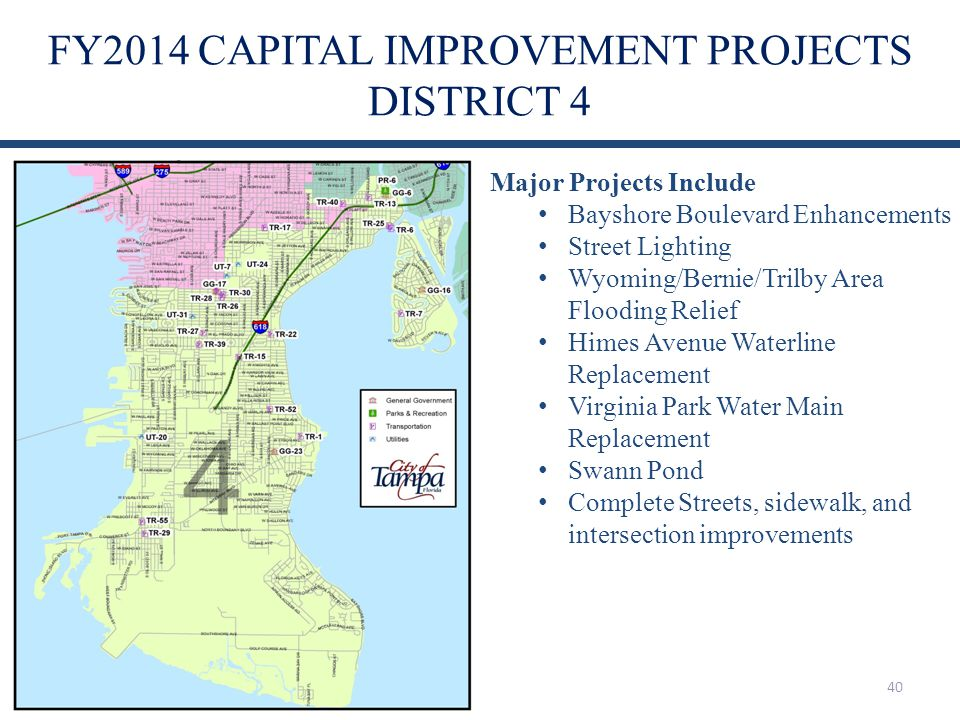 FY2014 CAPITAL IMPROVEMENT PROJECTS DISTRICT 4 40 Major Projects Include Bayshore Boulevard Enhancements Street Lighting Wyoming/Bernie/Trilby Area Fl