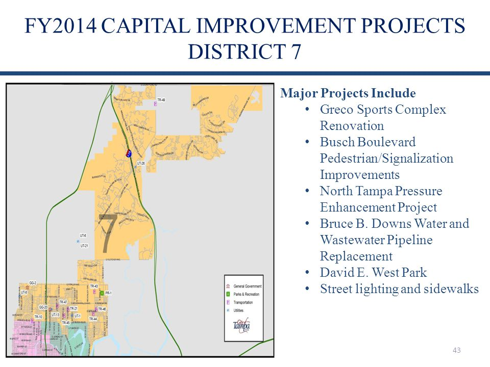 FY2014 CAPITAL IMPROVEMENT PROJECTS DISTRICT 7 43 Major Projects Include Greco Sports Complex Renovation Busch Boulevard Pedestrian/Signalization Improvements North Tampa Pressure Enhancement Project Bruce B.