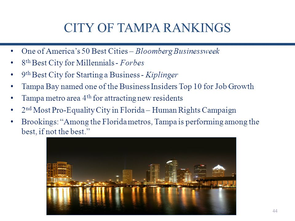 CITY OF TAMPA RANKINGS One of Americas 50 Best Cities – Bloomberg Businessweek 8 th Best City for Millennials - Forbes 9 th Best City for Starting a Business - Kiplinger Tampa Bay named one of the Business Insiders Top 10 for Job Growth Tampa metro area 4 th for attracting new residents 2 nd Most Pro-Equality City in Florida – Human Rights Campaign Brookings: Among the Florida metros, Tampa is performing among the best, if not the best.