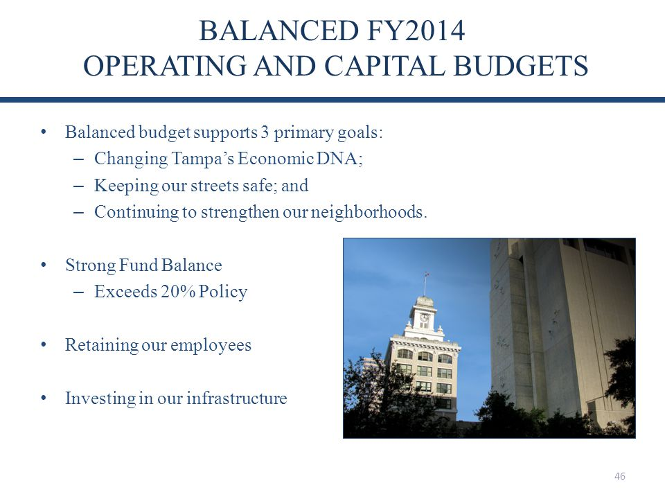 BALANCED FY2014 OPERATING AND CAPITAL BUDGETS Balanced budget supports 3 primary goals: – Changing Tampas Economic DNA; – Keeping our streets safe; and – Continuing to strengthen our neighborhoods.