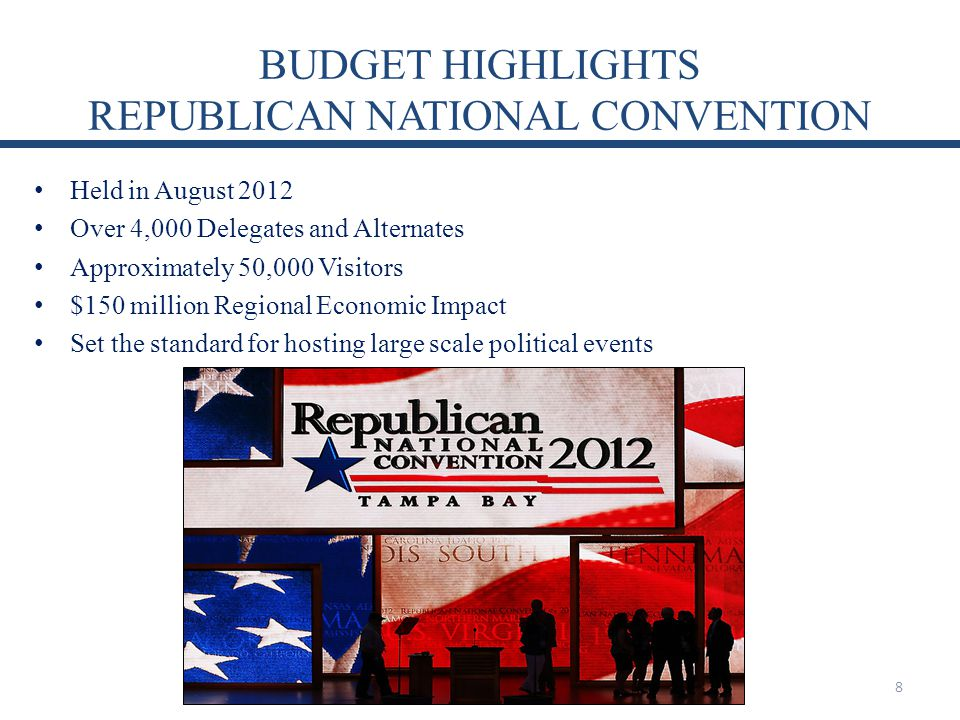 BUDGET HIGHLIGHTS REPUBLICAN NATIONAL CONVENTION Held in August 2012 Over 4,000 Delegates and Alternates Approximately 50,000 Visitors $150 million Regional Economic Impact Set the standard for hosting large scale political events 8