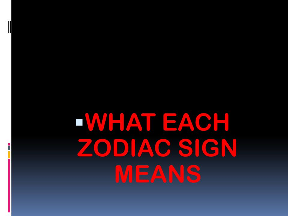 WHAT EACH ZODIAC SIGN MEANS