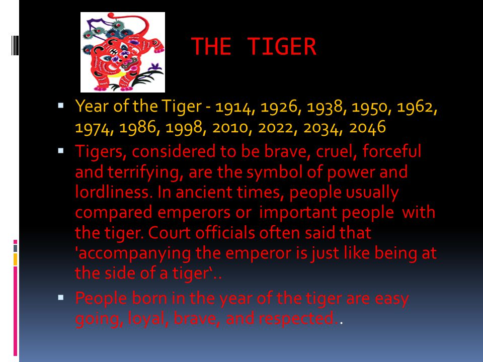 THE TIGER Year of the Tiger - 1914, 1926, 1938, 1950, 1962, 1974, 1986, 1998, 2010, 2022, 2034, 2046 Tigers, considered to be brave, cruel, forceful and terrifying, are the symbol of power and lordliness.