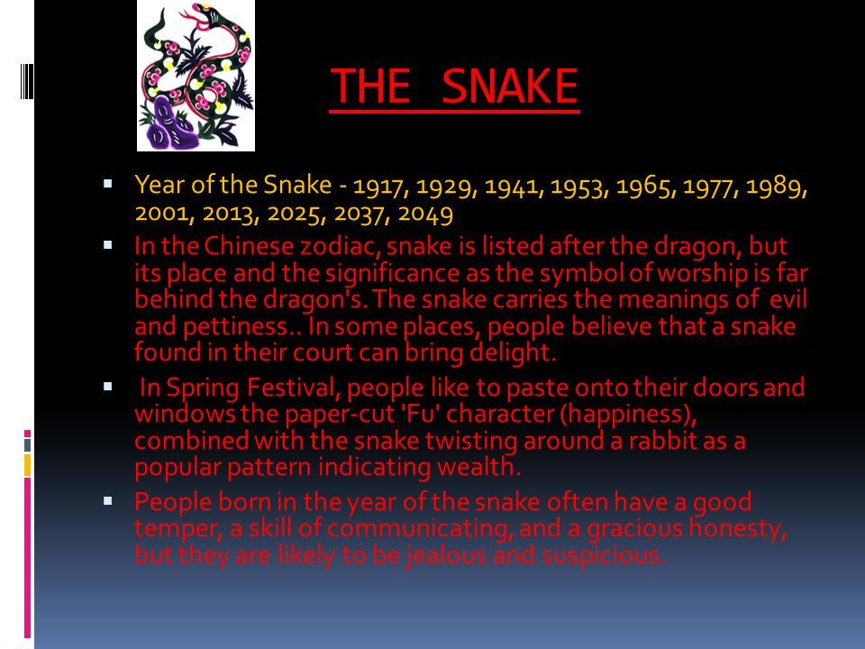 THE SNAKE Year of the Snake - 1917, 1929, 1941, 1953, 1965, 1977, 1989, 2001, 2013, 2025, 2037, 2049 In the Chinese zodiac, snake is listed after the dragon, but its place and the significance as the symbol of worship is far behind the dragon s.