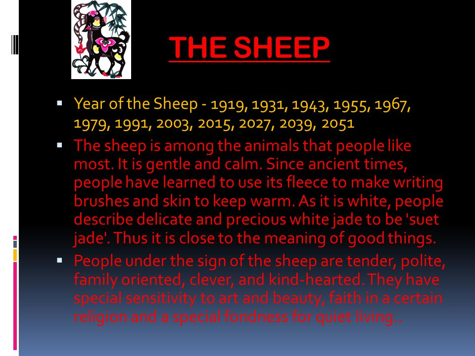THE SHEEP Year of the Sheep - 1919, 1931, 1943, 1955, 1967, 1979, 1991, 2003, 2015, 2027, 2039, 2051 The sheep is among the animals that people like most.