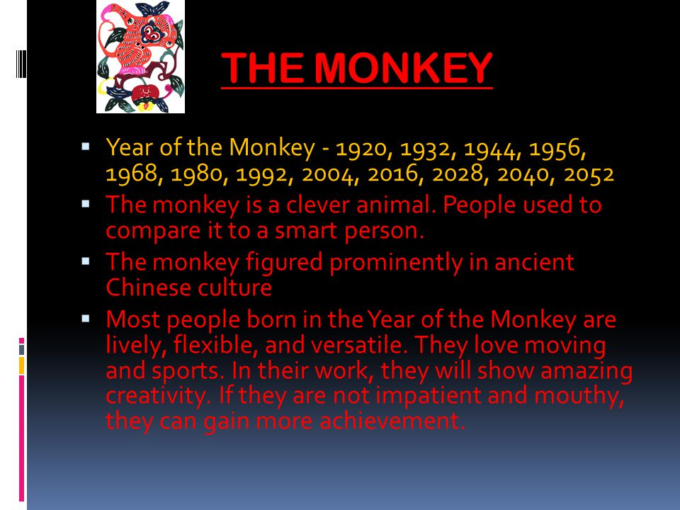 THE MONKEY Year of the Monkey - 1920, 1932, 1944, 1956, 1968, 1980, 1992, 2004, 2016, 2028, 2040, 2052 The monkey is a clever animal.