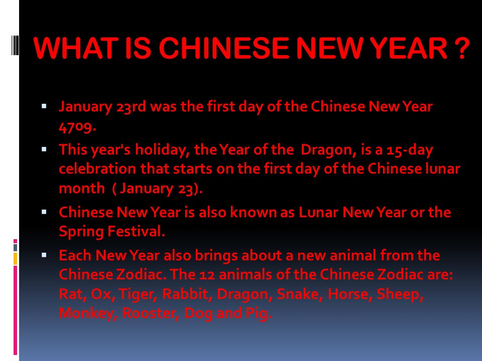 WHAT IS CHINESE NEW YEAR . January 23rd was the first day of the Chinese New Year 4709.