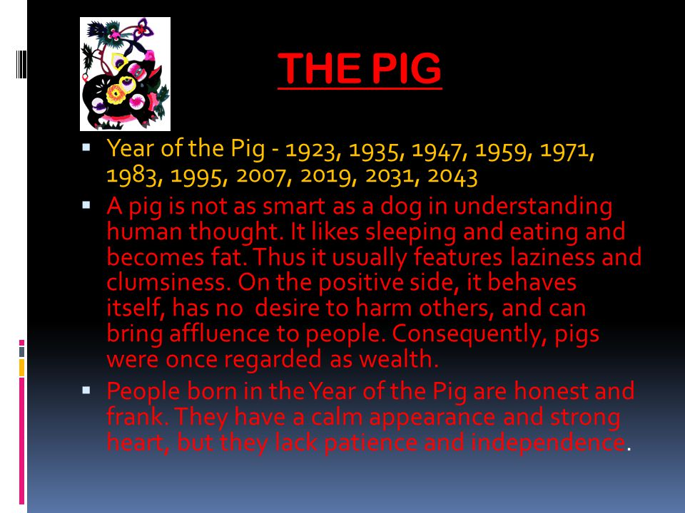 THE PIG Year of the Pig - 1923, 1935, 1947, 1959, 1971, 1983, 1995, 2007, 2019, 2031, 2043 A pig is not as smart as a dog in understanding human thought.
