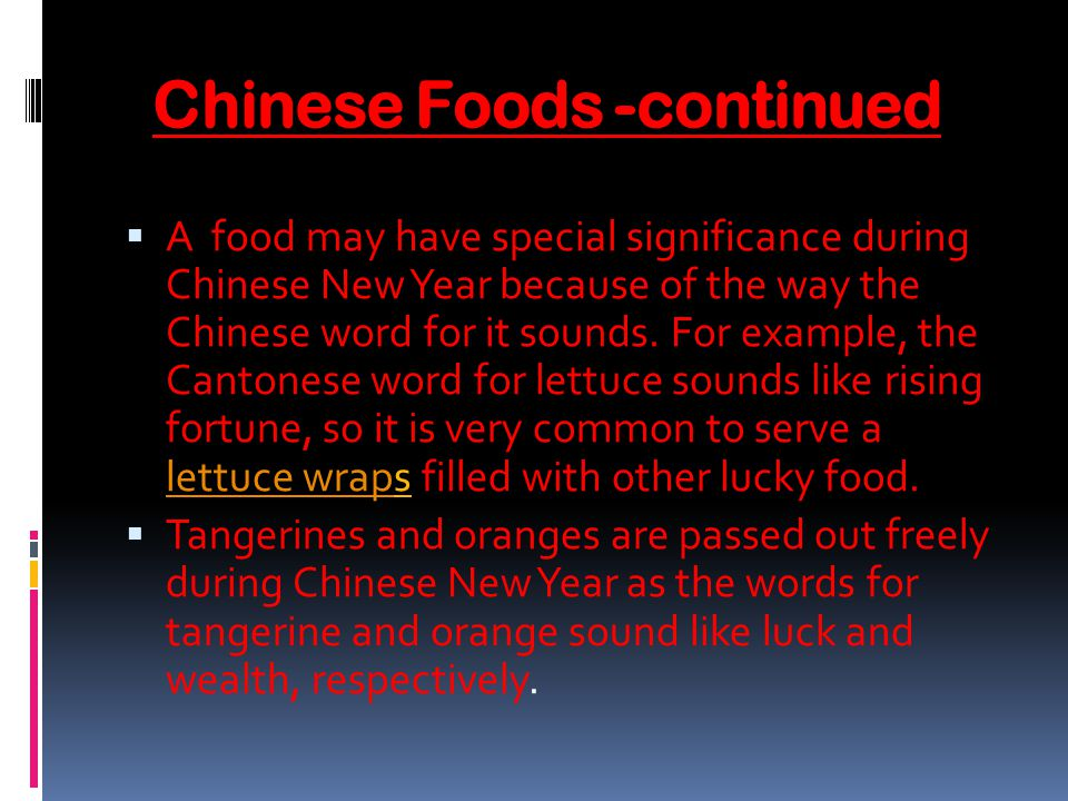 Chinese Foods -continued A food may have special significance during Chinese New Year because of the way the Chinese word for it sounds.