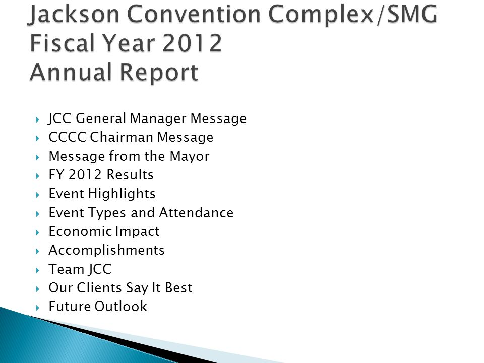 JCC General Manager Message CCCC Chairman Message Message from the Mayor FY 2012 Results Event Highlights Event Types and Attendance Economic Impact Accomplishments Team JCC Our Clients Say It Best Future Outlook
