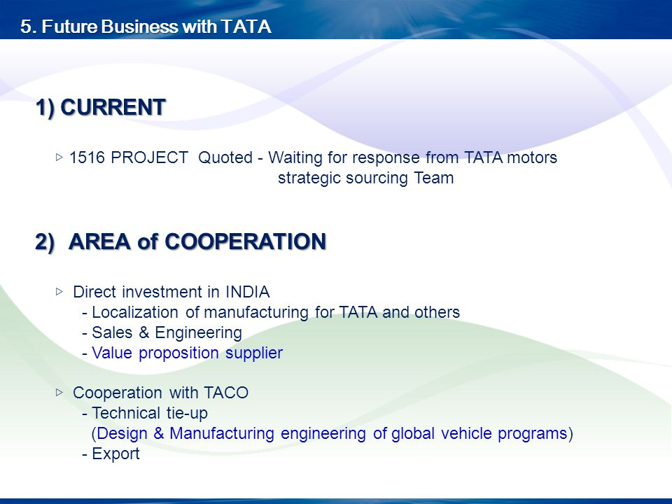 1)CURRENT 1516 PROJECT Quoted - Waiting for response from TATA motors strategic sourcing Team 2)AREA of COOPERATION Direct investment in INDIA - Local