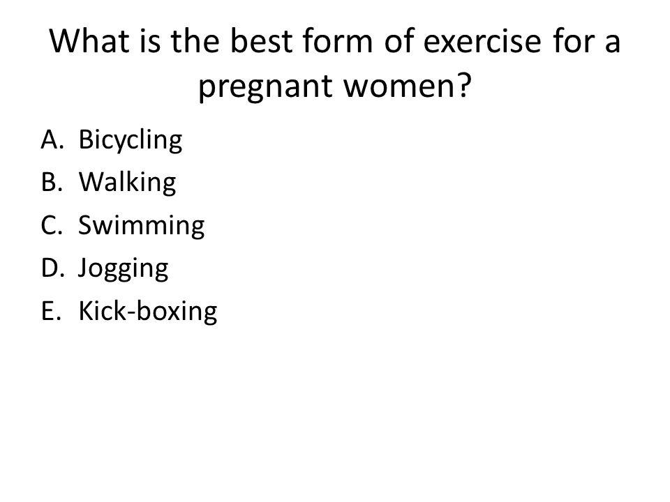 What is the best form of exercise for a pregnant women? A.Bicycling B.Walking C.Swimming D.Jogging E.Kick-boxing