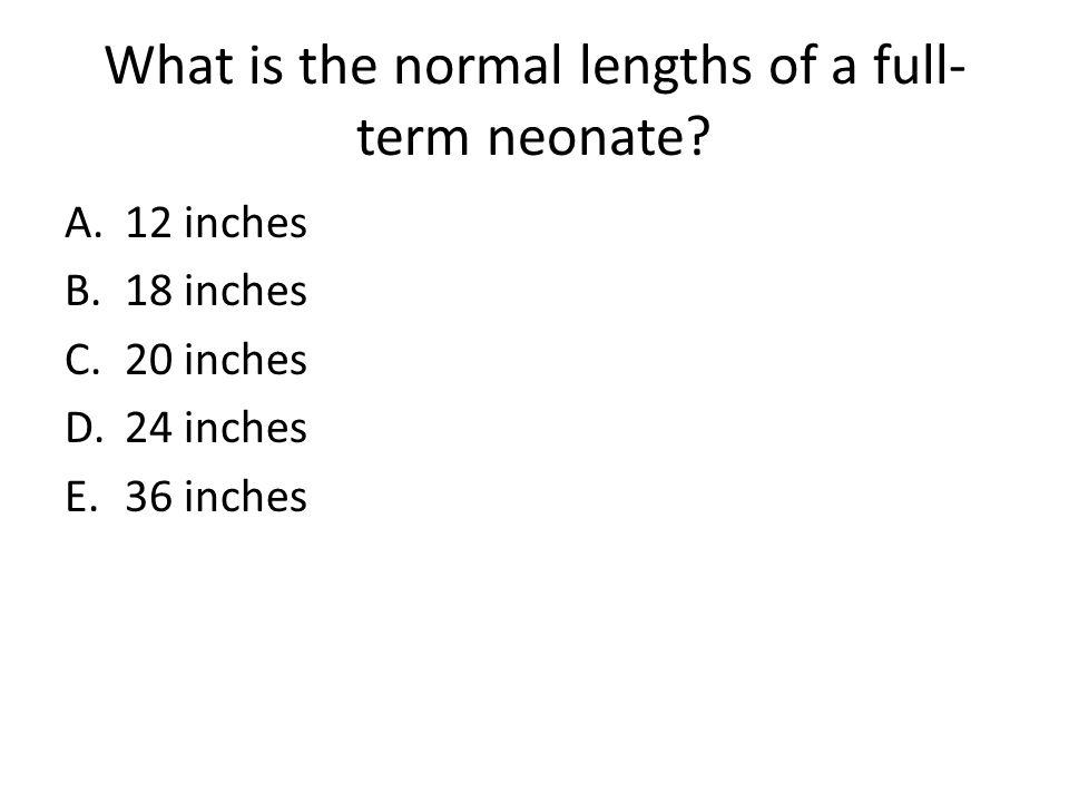 What is the normal lengths of a full- term neonate? A.12 inches B.18 inches C.20 inches D.24 inches E.36 inches