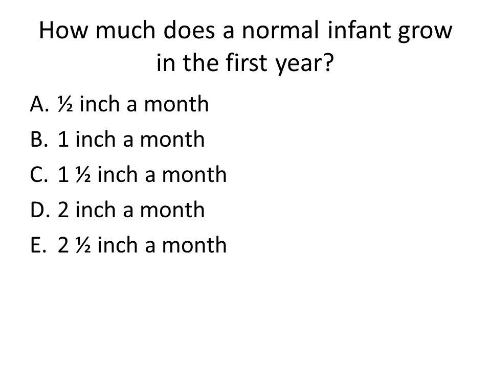 How much does a normal infant grow in the first year? A.½ inch a month B.1 inch a month C.1 ½ inch a month D.2 inch a month E.2 ½ inch a month