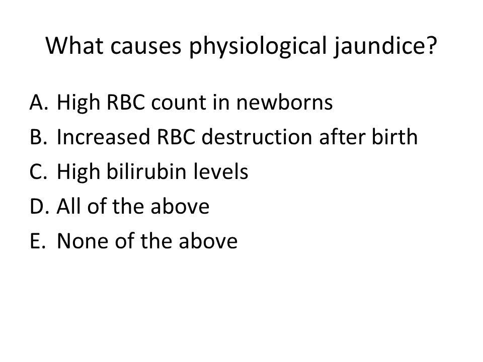 What causes physiological jaundice? A.High RBC count in newborns B.Increased RBC destruction after birth C.High bilirubin levels D.All of the above E.