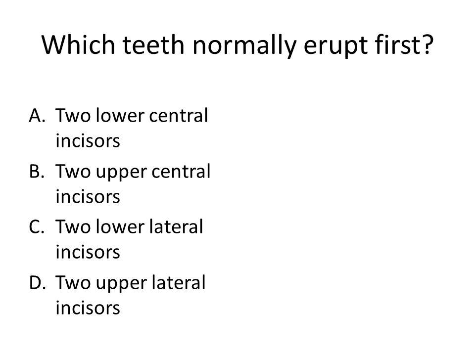 Which teeth normally erupt first? A.Two lower central incisors B.Two upper central incisors C.Two lower lateral incisors D.Two upper lateral incisors