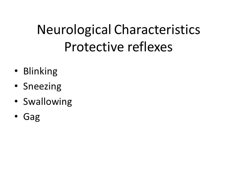 Neurological Characteristics Protective reflexes Blinking Sneezing Swallowing Gag