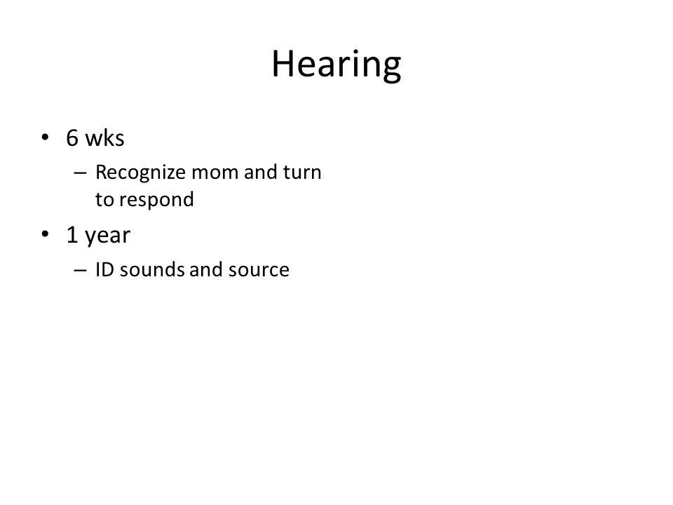 Hearing 6 wks – Recognize mom and turn to respond 1 year – ID sounds and source