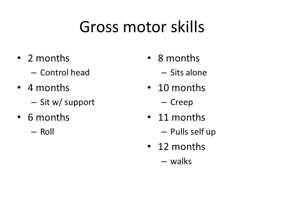 Gross motor skills 2 months – Control head 4 months – Sit w/ support 6 months – Roll 8 months – Sits alone 10 months – Creep 11 months – Pulls self up
