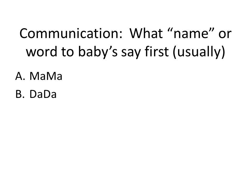 Communication: What name or word to babys say first (usually) A.MaMa B.DaDa