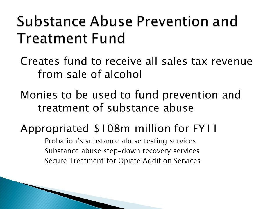 Creates fund to receive all sales tax revenue from sale of alcohol Monies to be used to fund prevention and treatment of substance abuse Appropriated $108m million for FY11 Probations substance abuse testing services Substance abuse step-down recovery services Secure Treatment for Opiate Addition Services