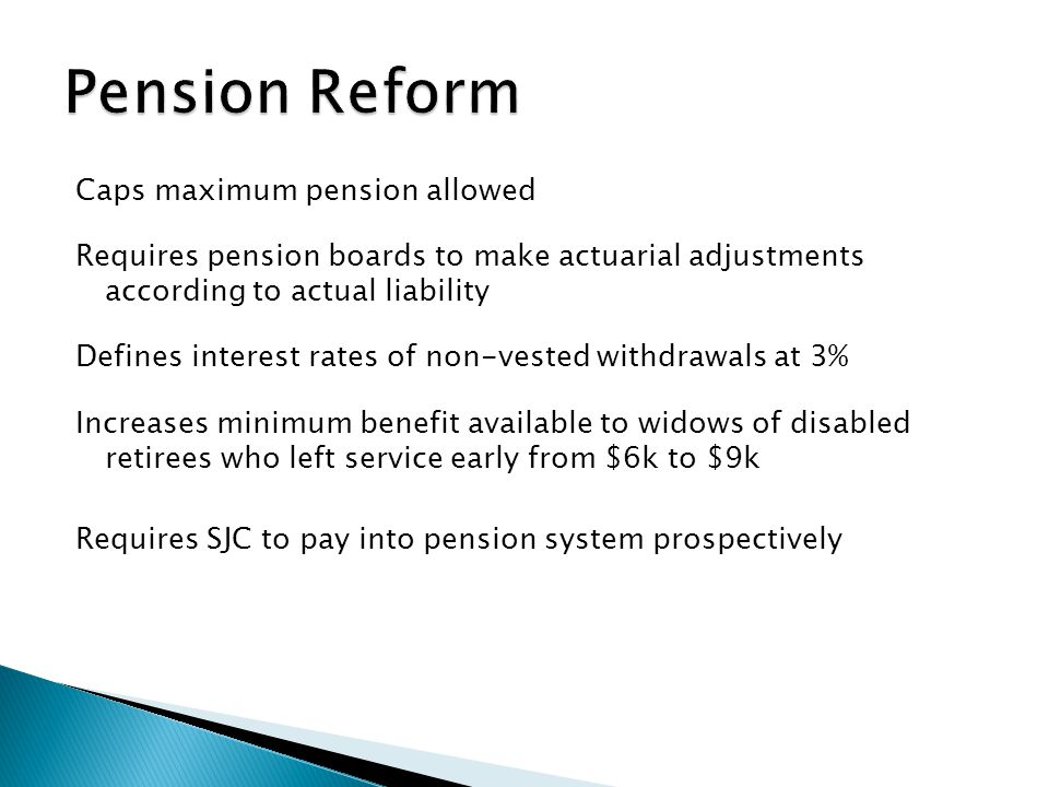 Caps maximum pension allowed Requires pension boards to make actuarial adjustments according to actual liability Defines interest rates of non-vested withdrawals at 3% Increases minimum benefit available to widows of disabled retirees who left service early from $6k to $9k Requires SJC to pay into pension system prospectively