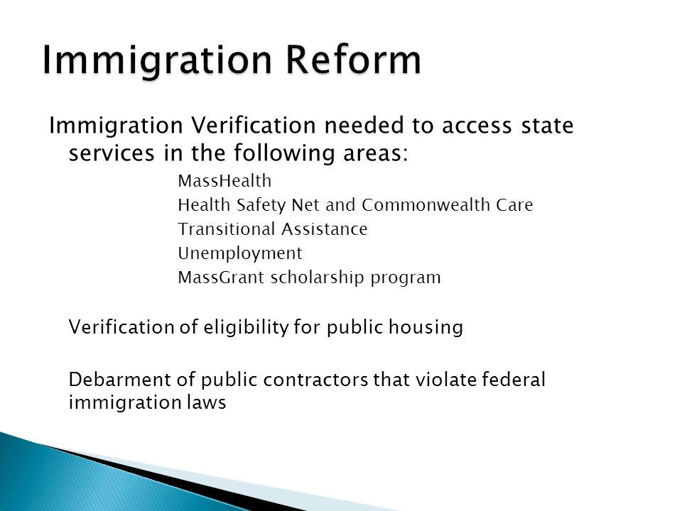 Immigration Verification needed to access state services in the following areas: MassHealth Health Safety Net and Commonwealth Care Transitional Assistance Unemployment MassGrant scholarship program Verification of eligibility for public housing Debarment of public contractors that violate federal immigration laws