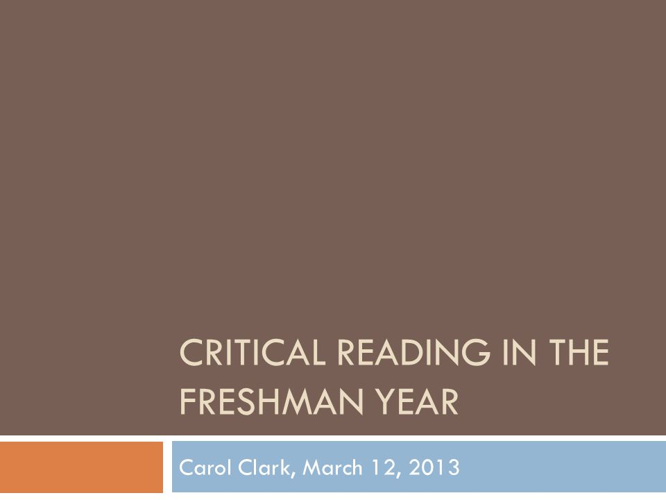 CRITICAL READING IN THE FRESHMAN YEAR Carol Clark, March 12, 2013