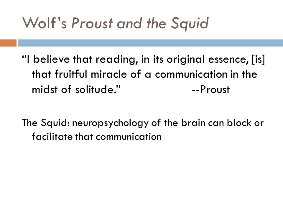 Wolfs Proust and the Squid I believe that reading, in its original essence, [is] that fruitful miracle of a communication in the midst of solitude. --