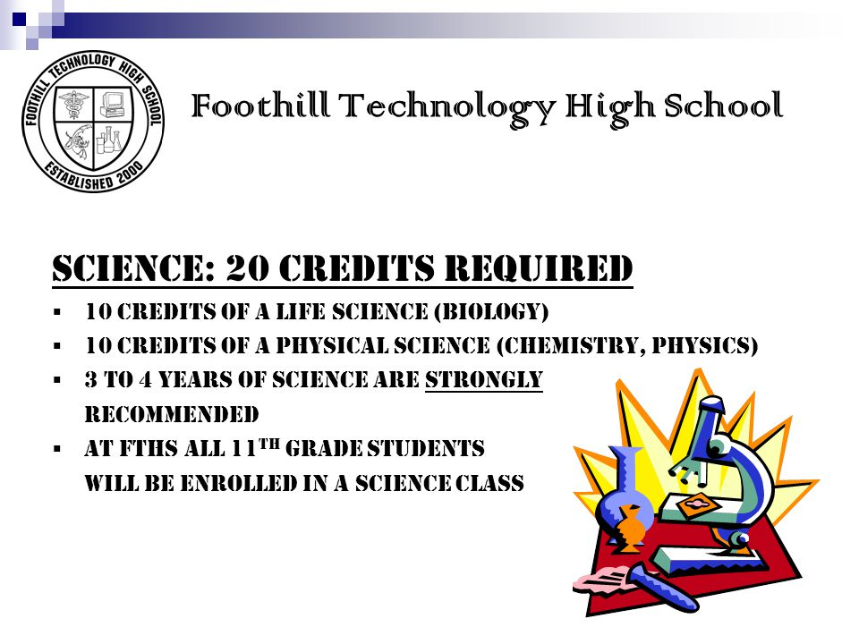 Foothill Technology High School SCIENCE: 20 credits REQUIRED 10 credits of a LIFE science (Biology) 10 credits of a PHYSICAL science (Chemistry, Physics) 3 to 4 years of science are Strongly recommended At FTHS all 11 th grade students will be enrolled in a science class