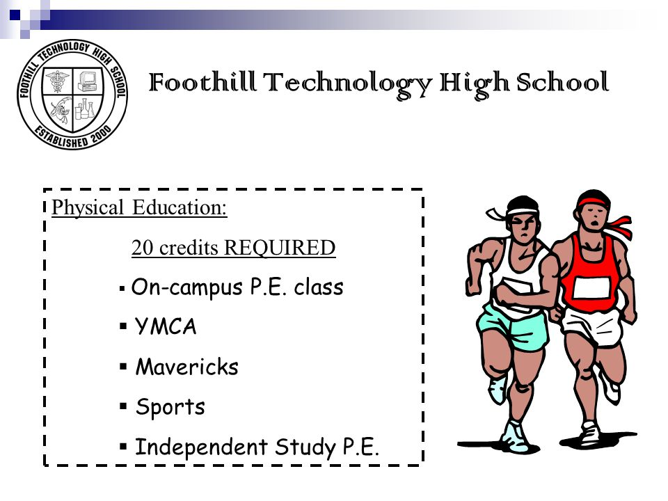 Foothill Technology High School Physical Education: 20 credits REQUIRED On-campus P.E. class YMCA Mavericks Sports Independent Study P.E.