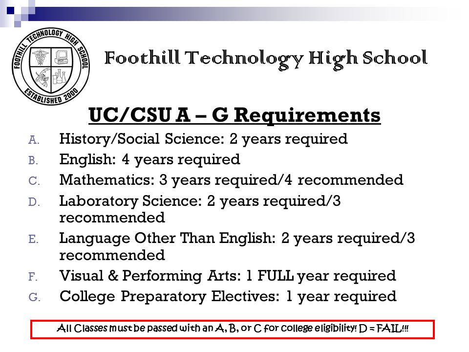 Foothill Technology High School UC/CSU A – G Requirements A. History/Social Science: 2 years required B. English: 4 years required C. Mathematics: 3 y