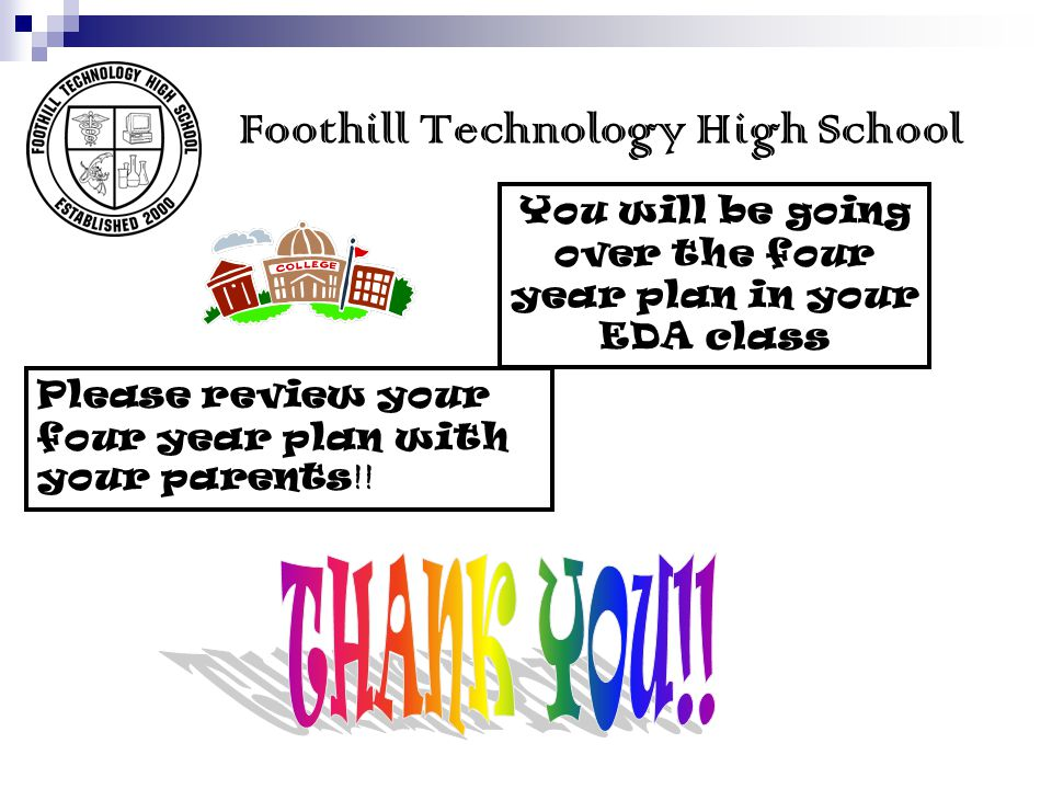 Foothill Technology High School Please review your four year plan with your parents !! You will be going over the four year plan in your EDA class