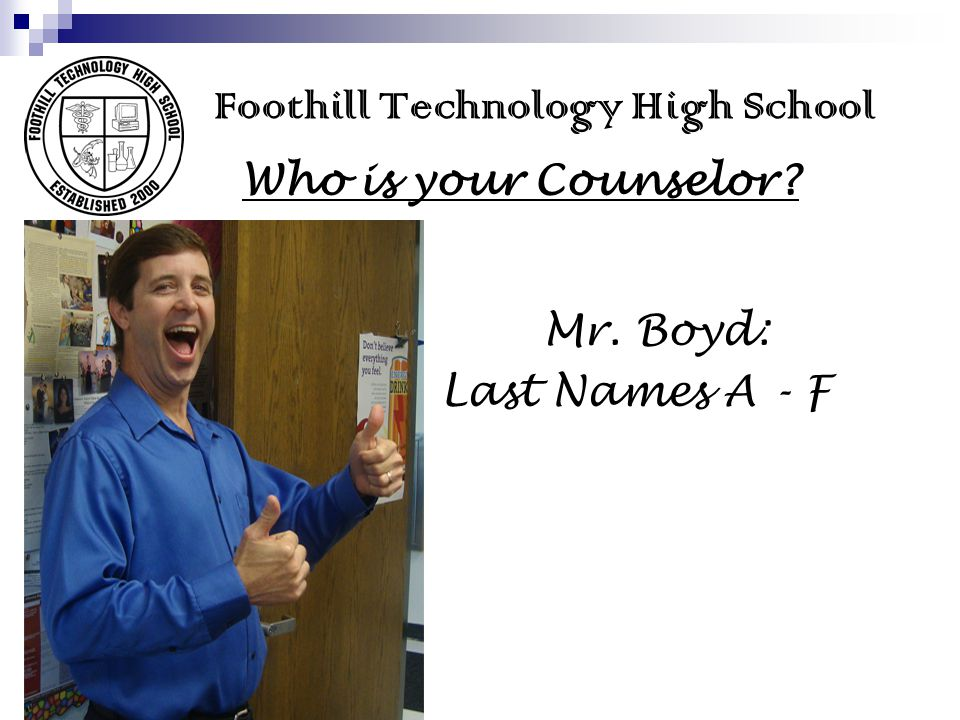 Foothill Technology High School Who is your Counselor? Mr. Boyd: Last Names A - F
