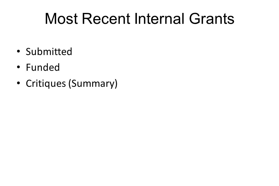 Most Recent Internal Grants 1 Slide Titles/Mechanism(s) Applied For Scores/critiques Titles/Mechanism(s) Funded Submitted Funded Critiques (Summary)