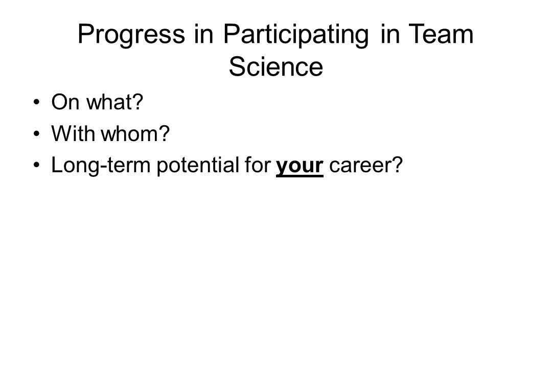 Progress in Participating in Team Science On what With whom Long-term potential for your career