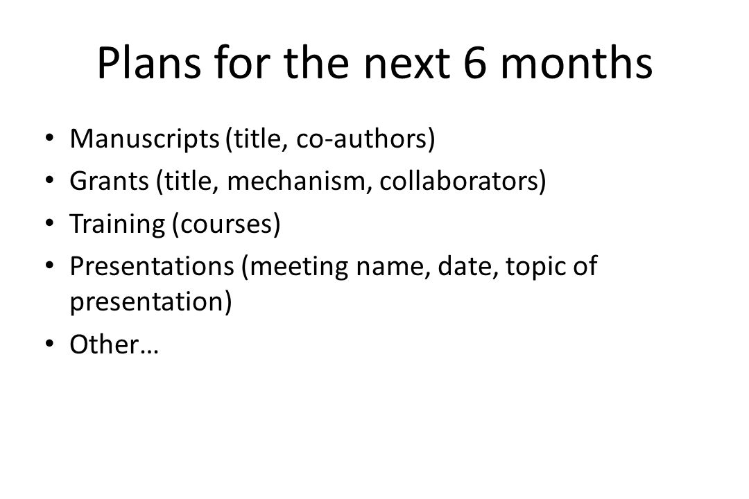 Plans for the next 6 months Manuscripts (title, co-authors) Grants (title, mechanism, collaborators) Training (courses) Presentations (meeting name, date, topic of presentation) Other…