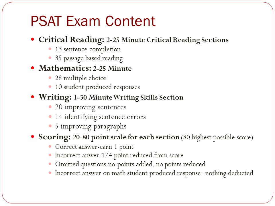 PSAT Exam Content Critical Reading: 2-25 Minute Critical Reading Sections 13 sentence completion 35 passage based reading Mathematics: 2-25 Minute 28 multiple choice 10 student produced responses Writing: 1-30 Minute Writing Skills Section 20 improving sentences 14 identifying sentence errors 5 improving paragraphs Scoring: 20-80 point scale for each section (80 highest possible score) Correct answer-earn 1 point Incorrect anwer-1/4 point reduced from score Omitted questions-no points added, no points reduced Incorrect answer on math student produced response- nothing deducted